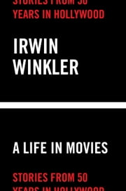 A Life in Movies - Stories from 50 years in Hollywood ebook by Irwin Winkler
