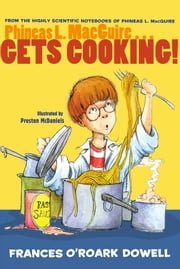 Phineas L. MacGuire . . . Gets Cooking! ebook by Frances O'Roark Dowell,Preston McDaniels