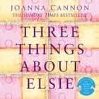 Three Things About Elsie: LONGLISTED FOR THE WOMEN'S PRIZE FOR FICTION 2018 audiobook by Joanna Cannon