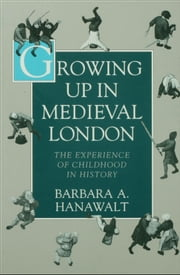 Growing Up in Medieval London: The Experience of Childhood in History ebook by Barbara A. Hanawalt