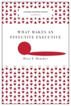 What Makes an Effective Executive (Harvard Business Review Classics) ebook by Peter F. Drucker