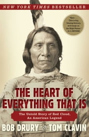 The Heart of Everything That Is - The Untold Story of Red Cloud, An American Legend ebook by Bob Drury,Tom Clavin