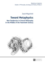 Toward Metaphysics - New Tendencies in French Philosophy in the Middle of the Twentieth Century ebook by Jacek Migasinski