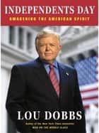 Independents Day - Awakening the American Spirit ebook by Lou Dobbs