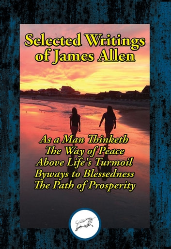 Selected Writings of James Allen - As a Man Thinketh, The Way of Peace, Above Life's Turmoil, Byways to Blessedness, The Path of Prosperity ebook by James Allen
