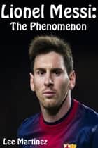Lionel Messi: The Phenomenon ebook by Lee Martinez