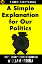 A Simple Explanation for Our Politics ebook by William Hrdina