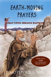 Earth-Moving Prayers - Pray Until Miracle Happens ebook by Timothy Atunnise