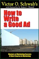 Victor O. Schwab's How to Write a Good Ad (Modern Edition) - A Short Course in Marketing ebook by Dr. Robert C. Worstell, Victor O. Schwab