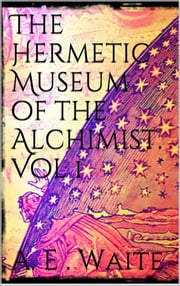 The Hermetic Museum of the Alchemist. Vol 1 ebook by Arthur Edward Waite