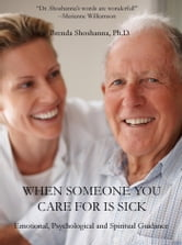 When Someone you Care For is Sick: Emotional, Psychological and Spiritual Guidance ebook by Brenda Shoshanna, Ph.D.