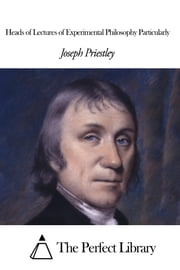 Heads of Lectures of Experimental Philosophy Particularly ebook by Joseph Priestley