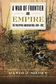 A War of Frontier and Empire - The Philippine-American War, 1899-1902 ebook by David J. Silbey