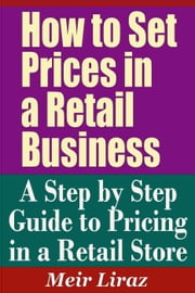 How to Set Prices in a Retail Business: A Step by Step Guide to Pricing in a Retail Store - Small Business Management ebook by Meir Liraz