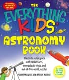 The Everything Kids' Astronomy Book - Blast into outer space with stellar facts, intergalactic trivia, and out-of-this-world puzzles ebook by Kathi Wagner, Sheryl Racine