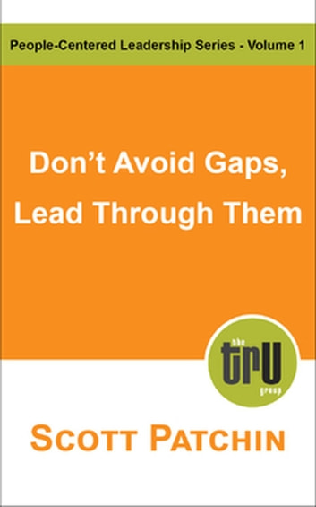 Don't Avoid Gaps, Lead Through Them - People-Centered Leadership, #1 ebook by Scott Patchin
