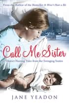 Call Me Sister - District Nursing Tales from the Swinging Sixties ebook by Jane Yeadon