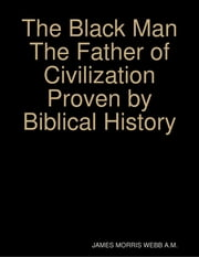 The Black Man the Father of Civilization Proven by Biblical History ebook by James Morris Webb A. M.