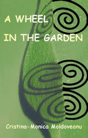 A Wheel in the Garden ebook by Cristina-Monica Moldoveanu