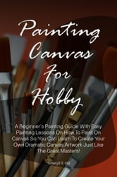 Painting Canvas For Hobby - A Beginner's Painting Guide With Easy Painting Lessons On How To Paint On Canvas So You Can Learn To Create Your Own Dramatic Canvas Artwork Just Like The Great Masters! ebook by Sheryll R. Hill