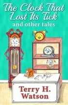 The Clock That Lost Its Tick and Other Tales ebook by Terry H. Watson, Lynda Freeman