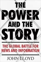 The Power and the Story - The Global Battle for News and Information ebook by John Lloyd