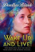 Wake Up and Live! ebook by Dorothea Brande, Digital Fire