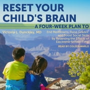 Reset Your Child's Brain - A Four-Week Plan to End Meltdowns, Raise Grades, and Boost Social Skills by Reversing the Effects of Electronic Screen-Time audiobook by Victoria L. Dunckley, MD