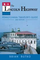 The Lincoln Highway - Pennsylvania Traveler's Guide ebook by Brian Butko