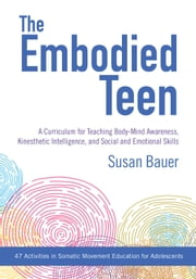 The Embodied Teen - A Curriculum for Teaching Body-Mind Awareness, Kinesthetic Intelligence, and Social and Emotional Skills ebook by Susan Bauer