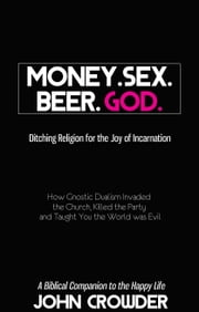 Money. Sex. Beer. God. - Ditching Religion for the Joy of Incarnation ebook by John Crowder