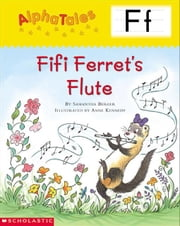 AlphaTales: F: Fifi Ferret's Flute: An Irresistible Animal Storybook That Builds Phonemic Awareness & Teaches All About the Letter F! ebook by Berger, Samantha