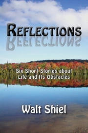 Reflections - Six Short Stories about Life and Its Obstacles ebook by Walt Shiel