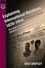 Explaining International Relations 1870-1914 - Your guide to the ten toughest exam questions on the causes of World War One ebook by Nick Shepley