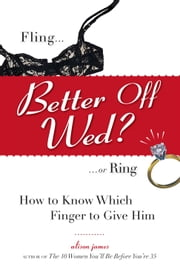 Better Off Wed?: Fling to Ring--how to Know Which Finger to Give Him ebook by Alison James