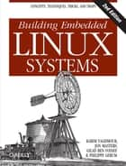 Building Embedded Linux Systems - Concepts, Techniques, Tricks, and Traps ebook by Karim Yaghmour, Jon Masters, Gilad Ben-Yossef,...