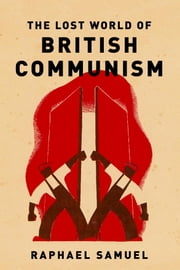 The Lost World of British Communism ebook by Raphael Samuel