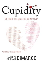 Cupidity - 50 Stupid Things People Do for Love and How to Avoid Them ebook by Hayley DiMarco,Michael DiMarco