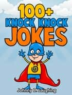 100+ Knock Knock Jokes for Kids ebook by Johnny B. Laughing