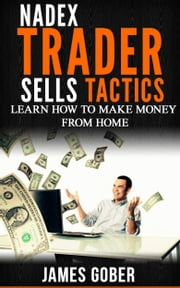 NADEX TRADER SELLS HIS TACTICS - LEARN HOW TO MAKE MONEY AT NADEX ebook by James Gober