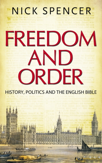 Freedom and Order - History, Politics and the English Bible ebook by Nick Spencer
