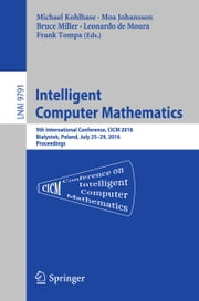 Intelligent Computer Mathematics - 9th International Conference, CICM 2016, Bialystok, Poland, July 25-29, 2016, Proceedings ebook by Michael Kohlhase,Moa Johansson,Bruce Miller,Leonardo de Moura,Frank Tompa