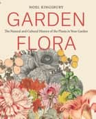 Garden Flora - The Natural and Cultural History of the Plants In Your Garden eBook by Noel Kingsbury
