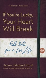 If You're Lucky, Your Heart Will Break - Field Notes from a Zen Life ebook by James Ishmael Ford