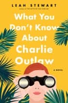 What You Don't Know About Charlie Outlaw ebook by Leah Stewart