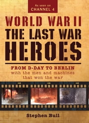 World War II: The Last War Heroes - From D-Day to Berlin with the men and machines that won the war ebook by Dr Stephen Bull