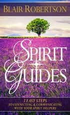 Spirit Guides: 3 Easy Steps To Connecting And Communicating With Your Spirit Helpers 電子書 by Blair Robertson