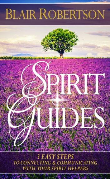 Spirit Guides: 3 Easy Steps To Connecting And Communicating With Your Spirit Helpers eBook by Blair Robertson