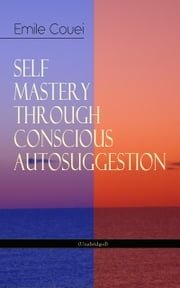 SELF MASTERY THROUGH CONSCIOUS AUTOSUGGESTION (Unabridged) - Thoughts and Precepts, Observations on What Autosuggestion Can Do & Education As It Ought To Be ebook by Émile Coué