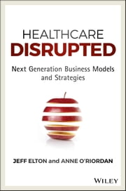 Healthcare Disrupted - Next Generation Business Models and Strategies ebook by Jeff Elton, Anne O'Riordan